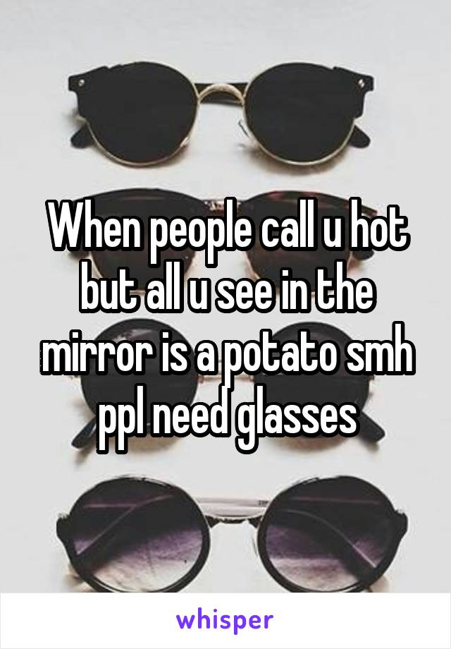 When people call u hot but all u see in the mirror is a potato smh ppl need glasses