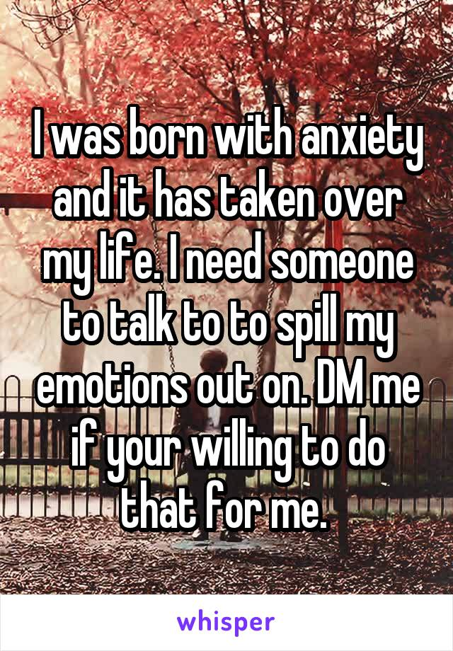 I was born with anxiety and it has taken over my life. I need someone to talk to to spill my emotions out on. DM me if your willing to do that for me.