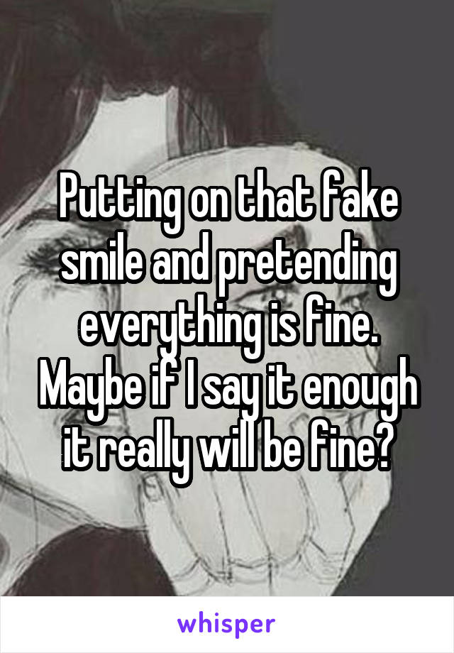 Putting on that fake smile and pretending everything is fine. Maybe if I say it enough it really will be fine?