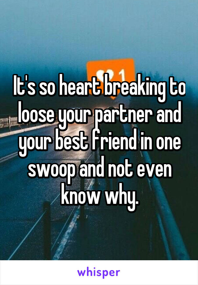 It's so heart breaking to loose your partner and your best friend in one swoop and not even know why.