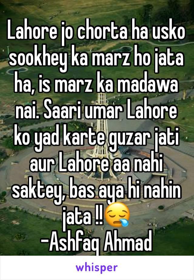 Lahore jo chorta ha usko sookhey ka marz ho jata ha, is marz ka madawa nai. Saari umar Lahore ko yad karte guzar jati aur Lahore aa nahi saktey, bas aya hi nahin jata !!😪 -Ashfaq Ahmad