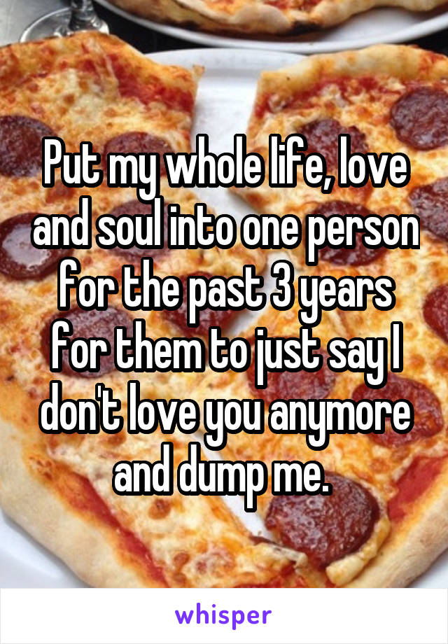 Put my whole life, love and soul into one person for the past 3 years for them to just say I don't love you anymore and dump me.