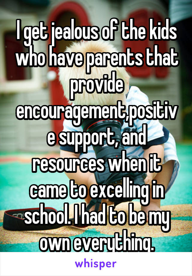 I get jealous of the kids who have parents that provide encouragement,positive support, and resources when it came to excelling in school. I had to be my own everything.