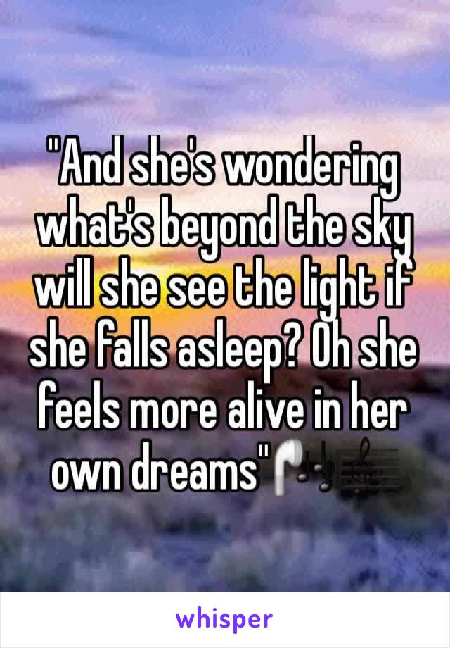 """""""And she's wondering what's beyond the sky will she see the light if she falls asleep? Oh she feels more alive in her own dreams""""🎧🎼"""
