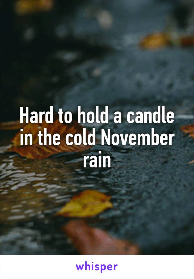 Hard to hold a candle in the cold November rain