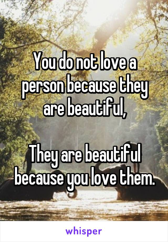 You do not love a person because they are beautiful,  They are beautiful because you love them.