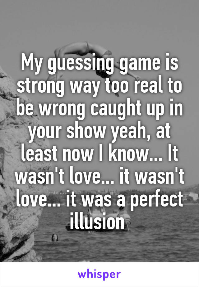 My guessing game is strong way too real to be wrong caught up in your show yeah, at least now I know... It wasn't love... it wasn't love... it was a perfect illusion