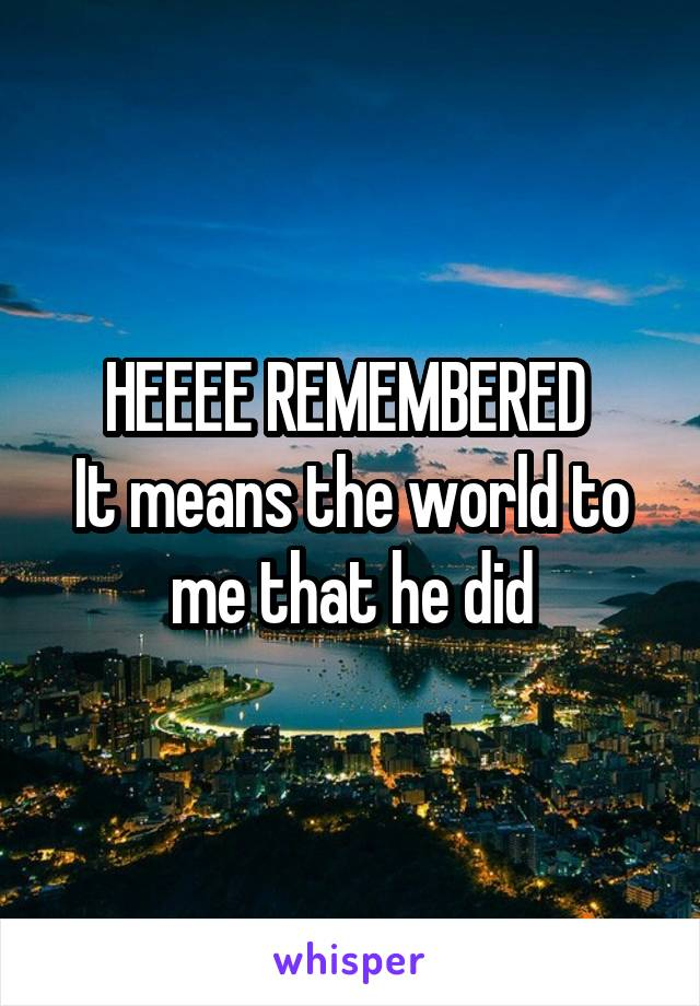 HEEEE REMEMBERED  It means the world to me that he did