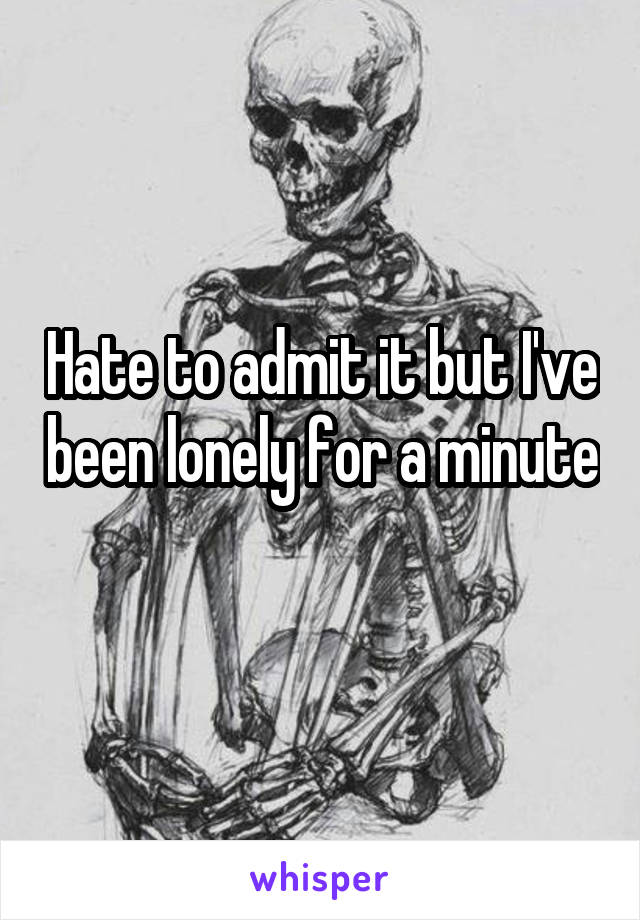 Hate to admit it but I've been lonely for a minute