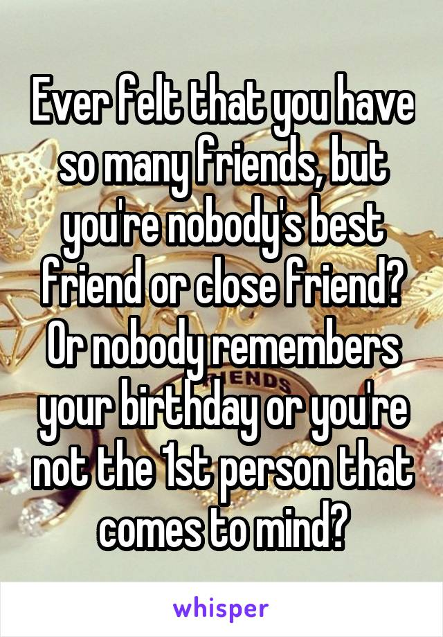 Ever felt that you have so many friends, but you're nobody's best friend or close friend? Or nobody remembers your birthday or you're not the 1st person that comes to mind?