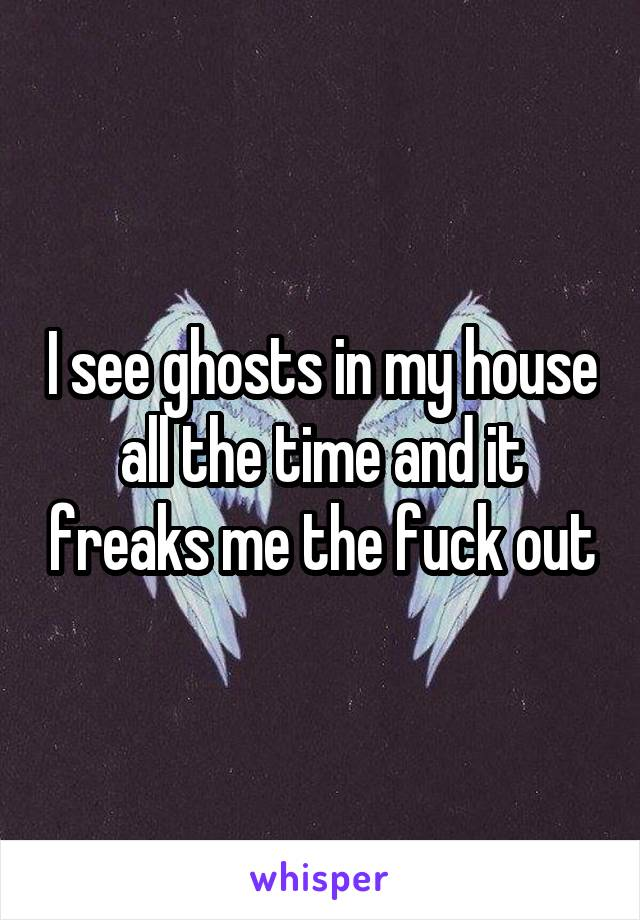 I see ghosts in my house all the time and it freaks me the fuck out