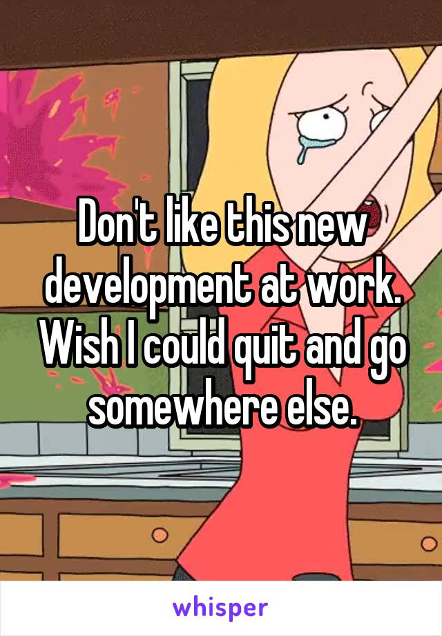 Don't like this new development at work. Wish I could quit and go somewhere else.