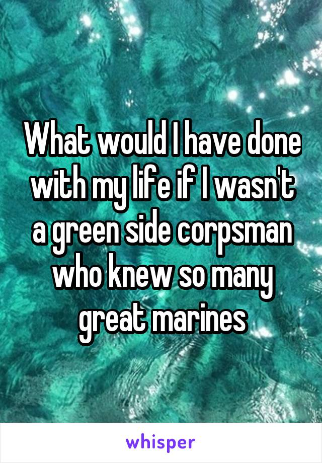 What would I have done with my life if I wasn't a green side corpsman who knew so many great marines