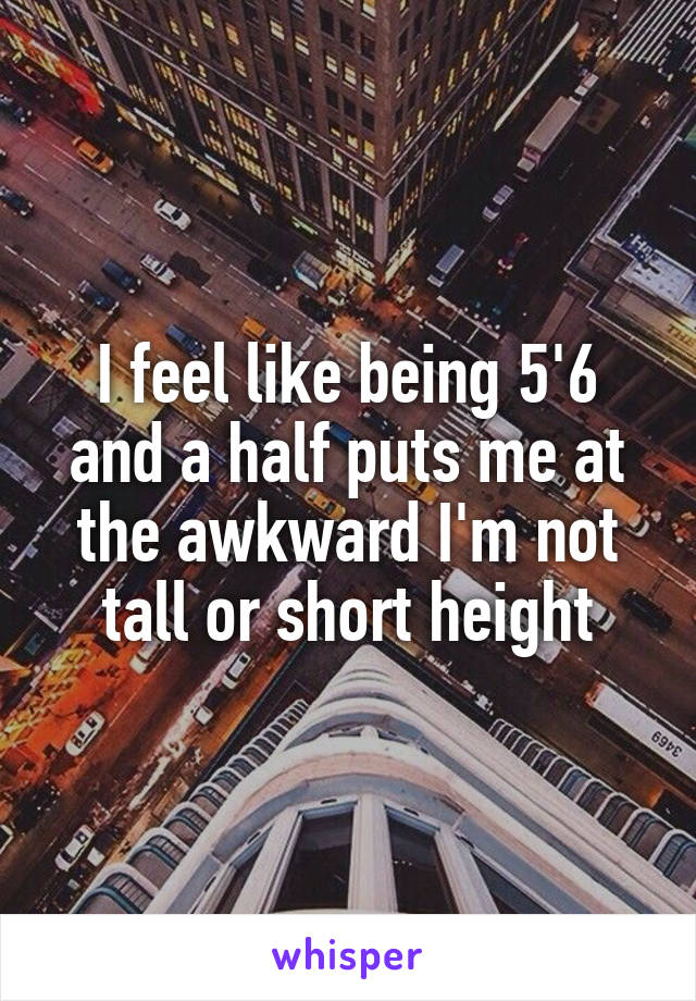 I feel like being 5'6 and a half puts me at the awkward I'm not tall or short height