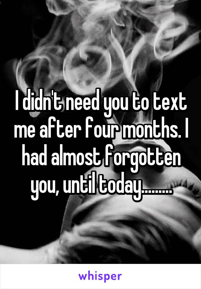 I didn't need you to text me after four months. I had almost forgotten you, until today.........