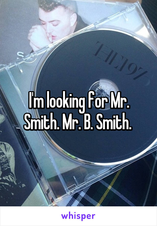 I'm looking for Mr. Smith. Mr. B. Smith.