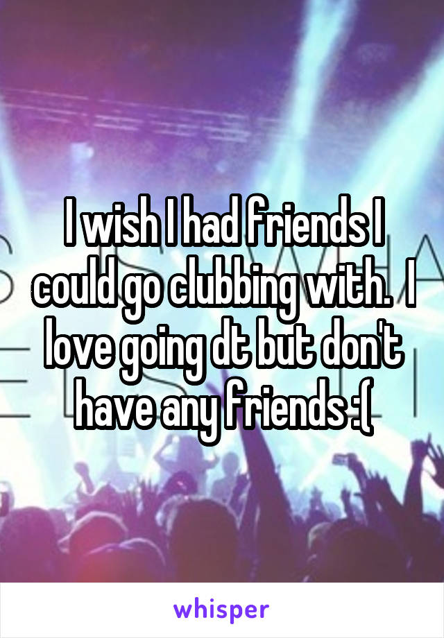 I wish I had friends I could go clubbing with.  I love going dt but don't have any friends :(