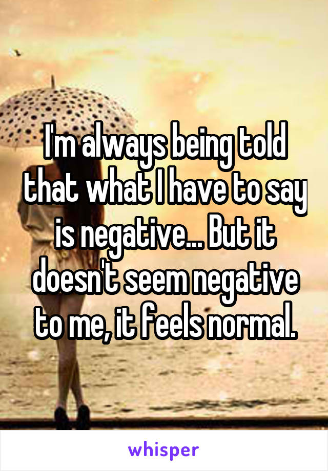 I'm always being told that what I have to say is negative... But it doesn't seem negative to me, it feels normal.