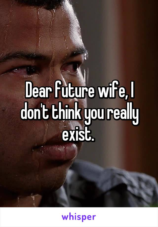 Dear future wife, I don't think you really exist.