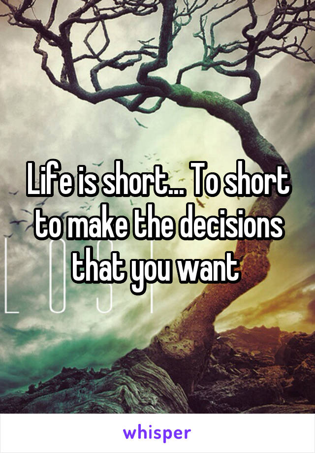 Life is short... To short to make the decisions that you want