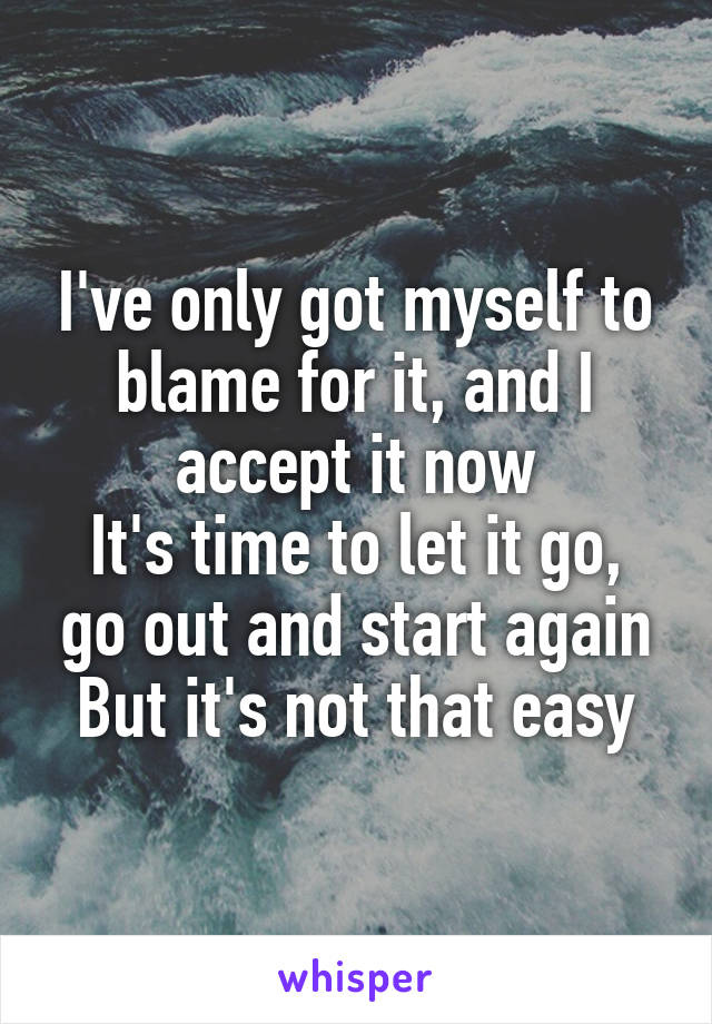 I've only got myself to blame for it, and I accept it now It's time to let it go, go out and start again But it's not that easy