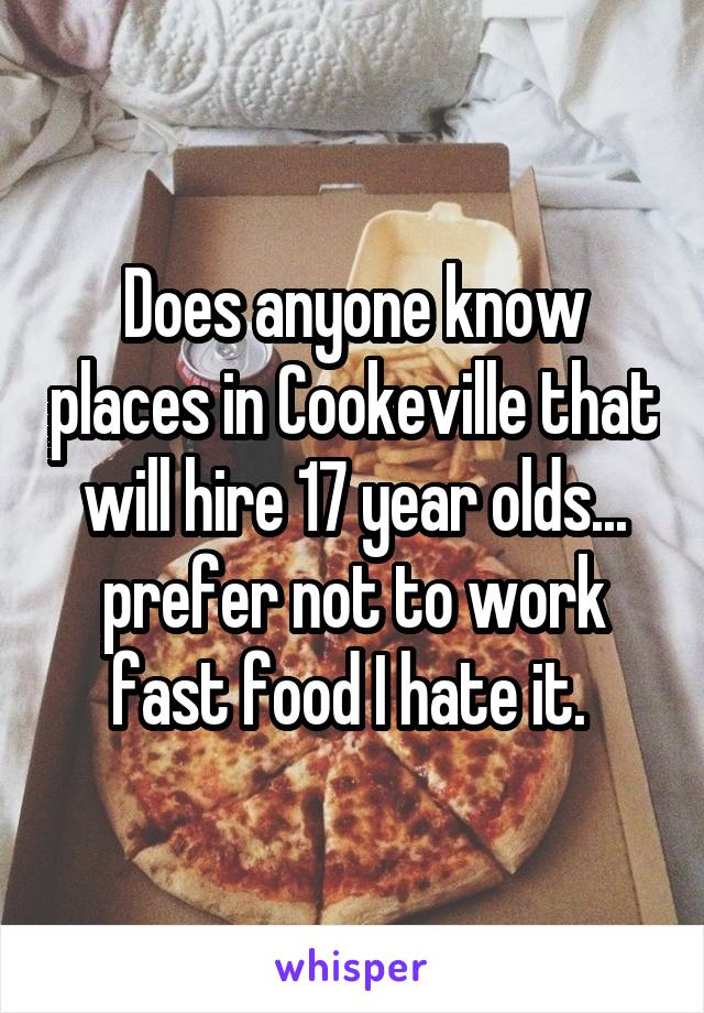 Does anyone know places in Cookeville that will hire 17 year olds... prefer not to work fast food I hate it.