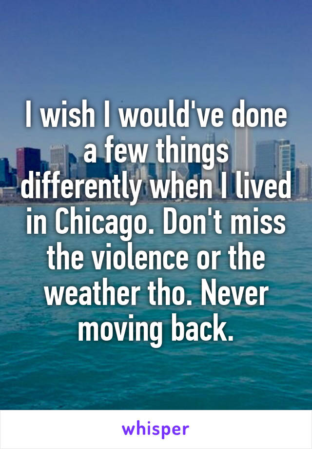 I wish I would've done a few things differently when I lived in Chicago. Don't miss the violence or the weather tho. Never moving back.