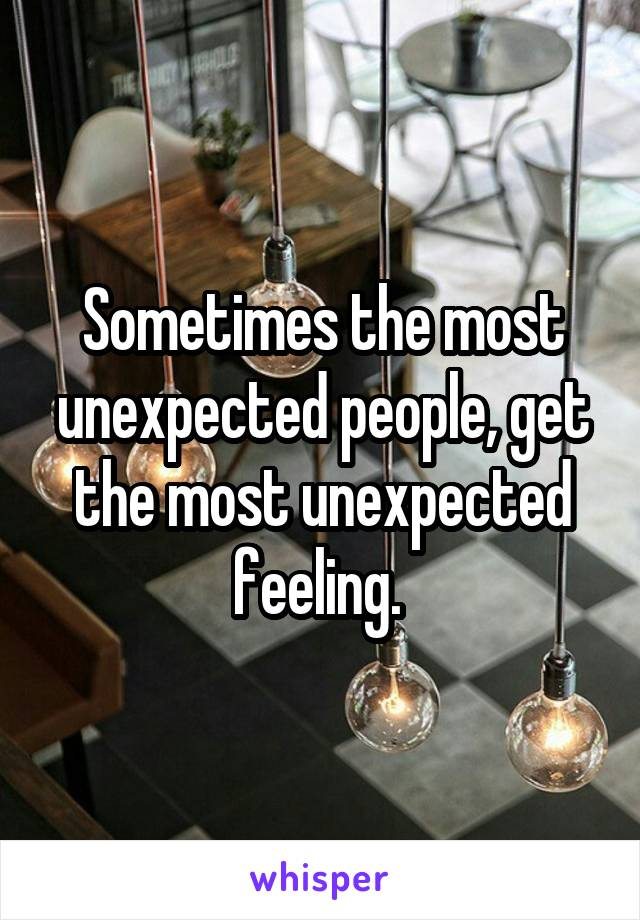 Sometimes the most unexpected people, get the most unexpected feeling.