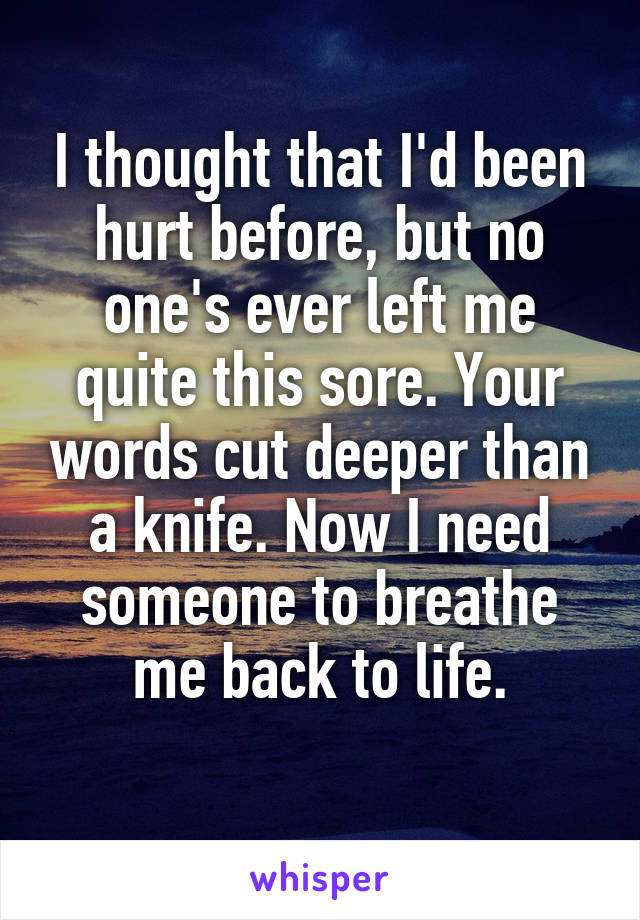 I thought that I'd been hurt before, but no one's ever left me quite this sore. Your words cut deeper than a knife. Now I need someone to breathe me back to life.