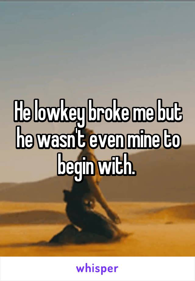 He lowkey broke me but he wasn't even mine to begin with.