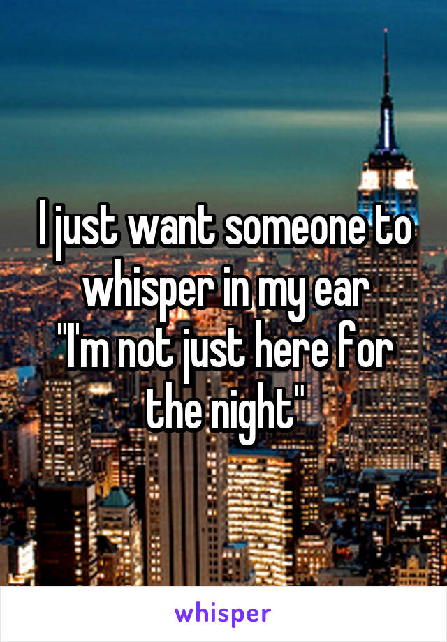 """I just want someone to whisper in my ear """"I'm not just here for the night"""""""