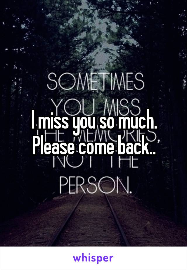 I miss you so much. Please come back..