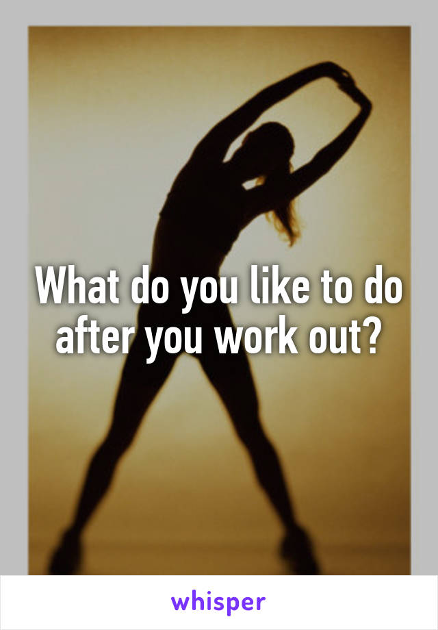 What do you like to do after you work out?