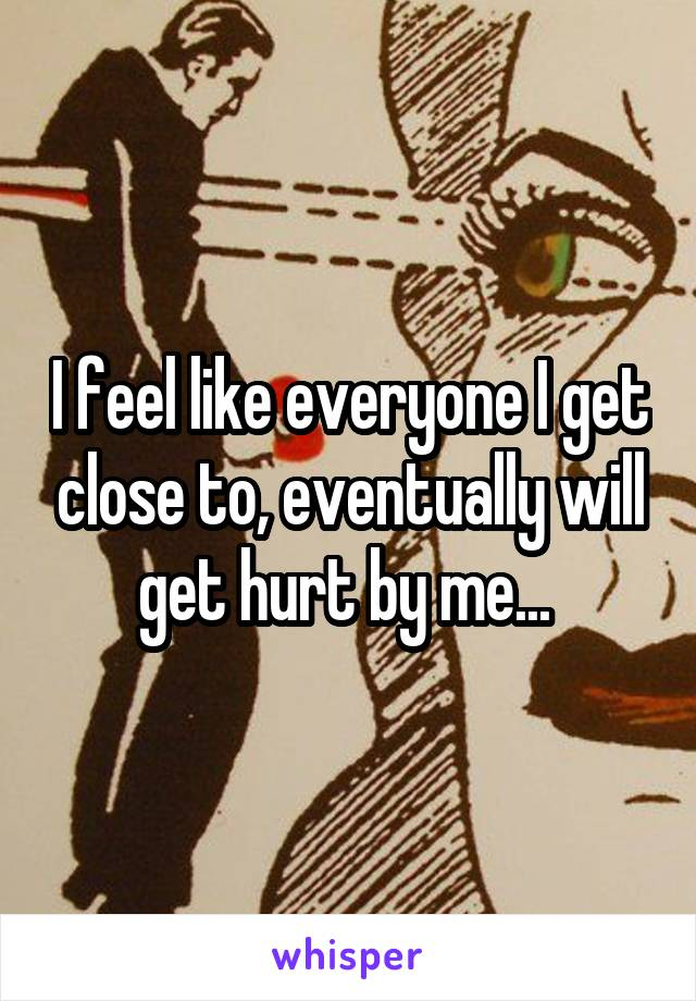 I feel like everyone I get close to, eventually will get hurt by me...
