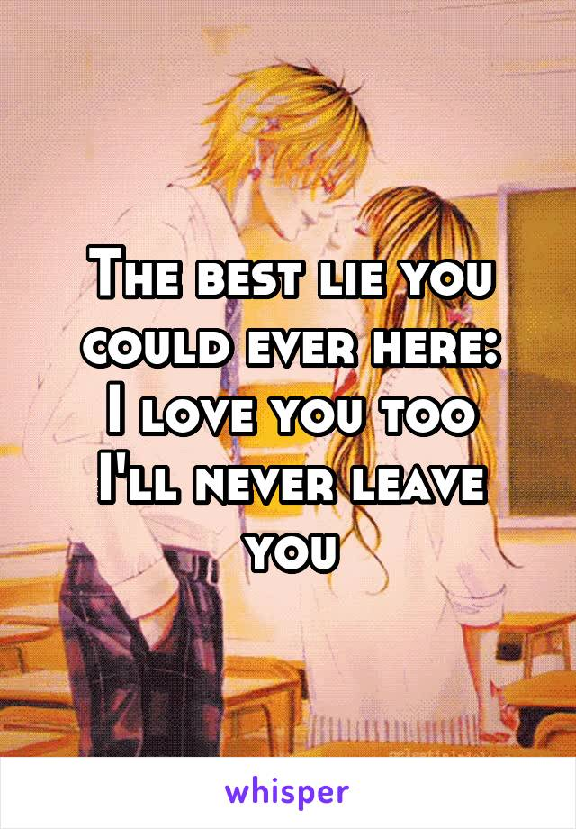 The best lie you could ever here: I love you too I'll never leave you