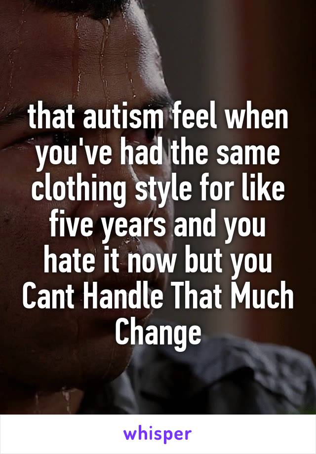 that autism feel when you've had the same clothing style for like five years and you hate it now but you Cant Handle That Much Change