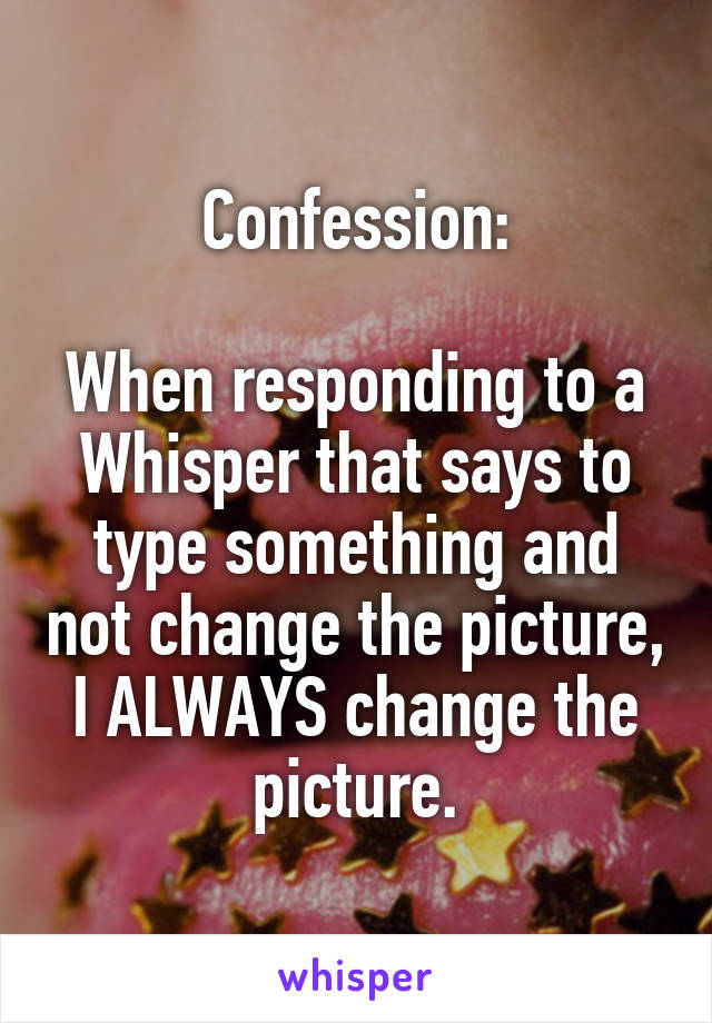 Confession:  When responding to a Whisper that says to type something and not change the picture, I ALWAYS change the picture.
