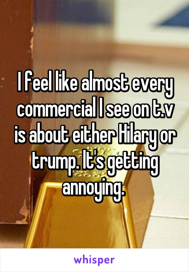 I feel like almost every commercial I see on t.v is about either Hilary or trump. It's getting annoying.