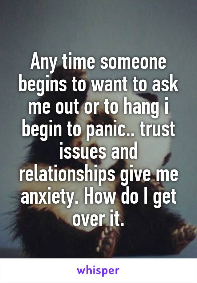 Any time someone begins to want to ask me out or to hang i begin to panic.. trust issues and relationships give me anxiety. How do I get over it.