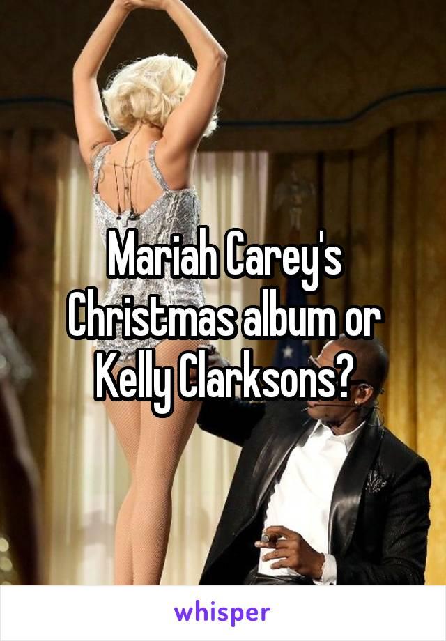 Mariah Carey's Christmas album or Kelly Clarksons?
