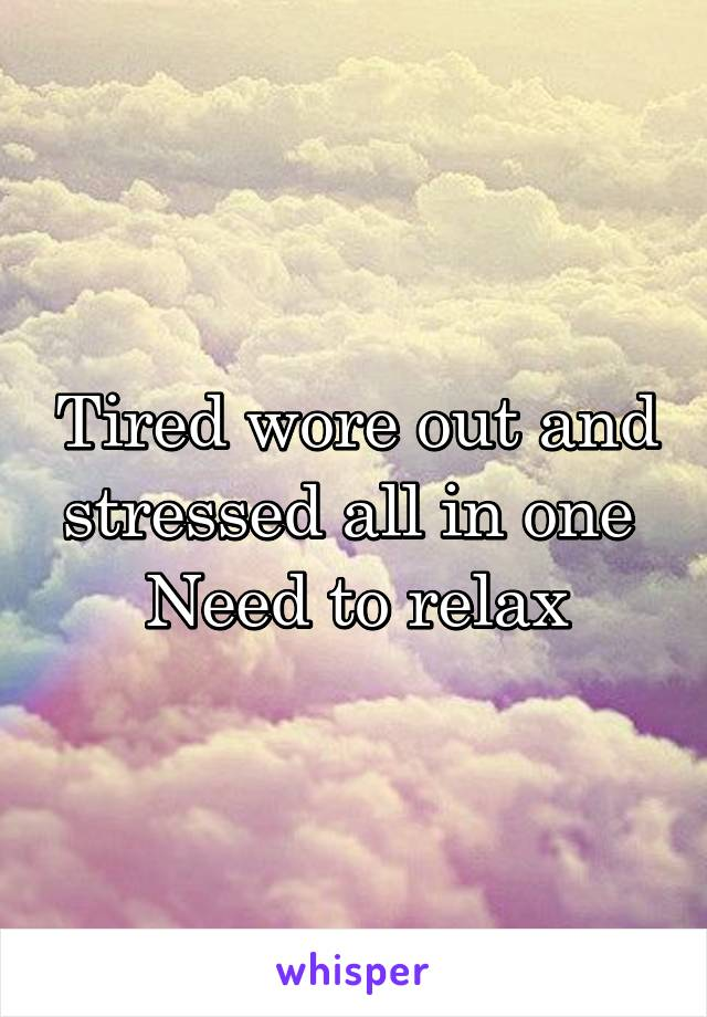 Tired wore out and stressed all in one  Need to relax
