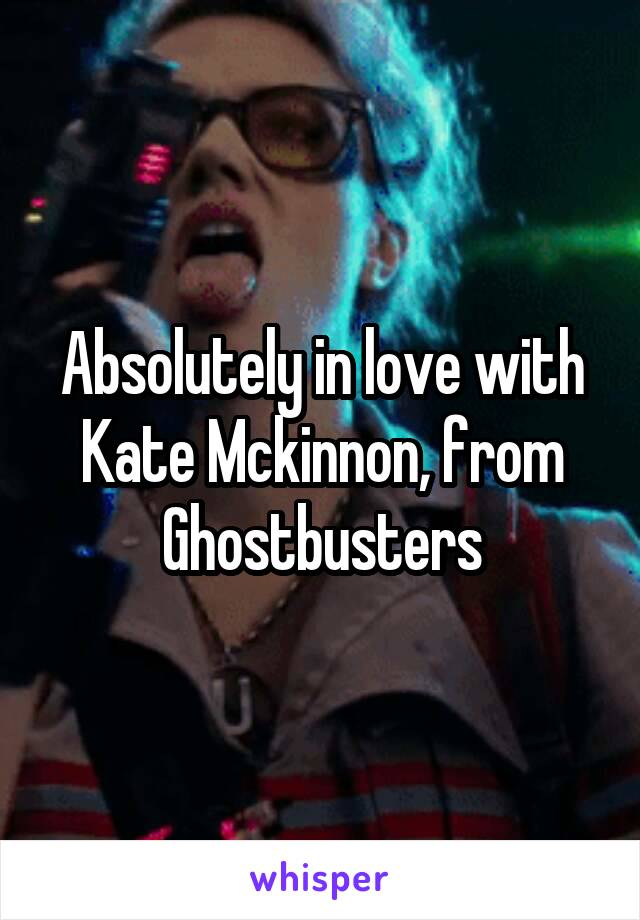 Absolutely in love with Kate Mckinnon, from Ghostbusters