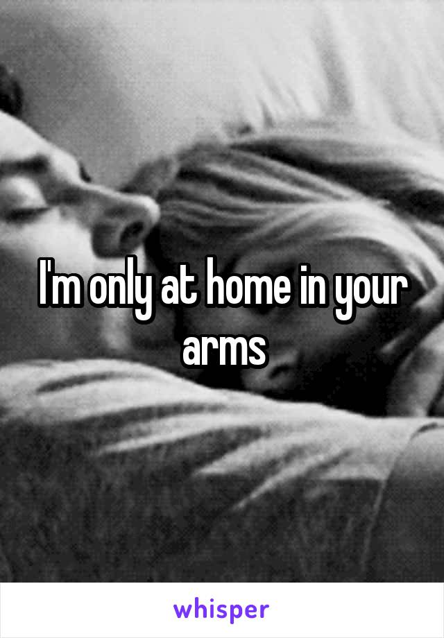 I'm only at home in your arms