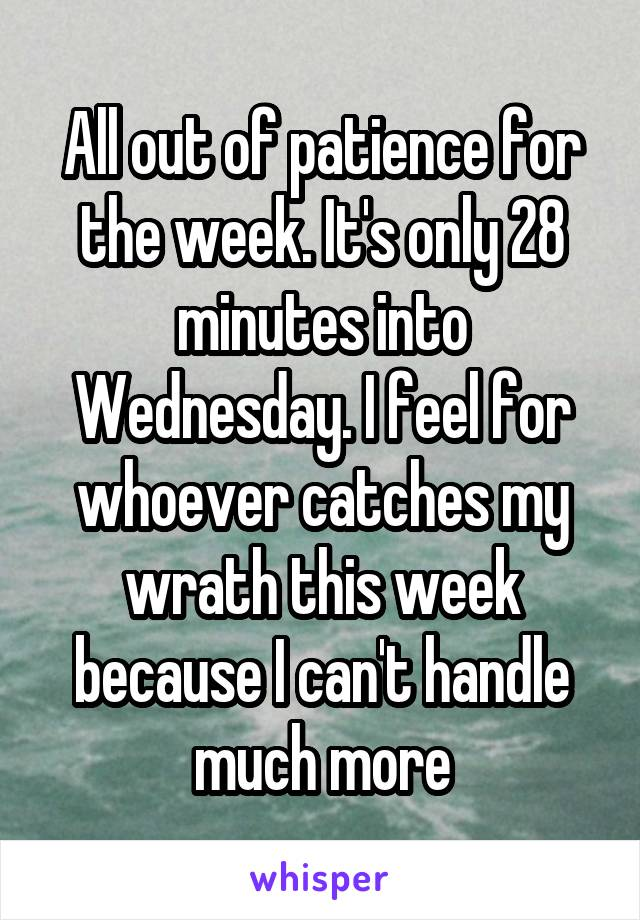 All out of patience for the week. It's only 28 minutes into Wednesday. I feel for whoever catches my wrath this week because I can't handle much more