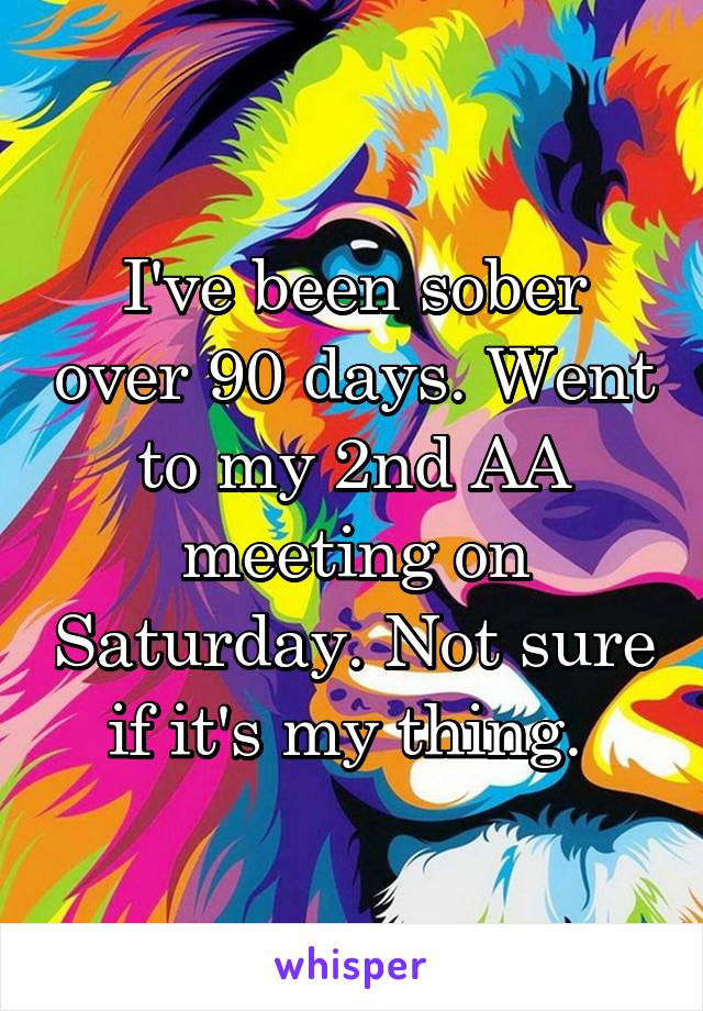 I've been sober over 90 days. Went to my 2nd AA meeting on Saturday. Not sure if it's my thing.