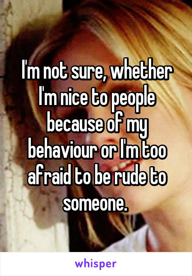 I'm not sure, whether I'm nice to people because of my behaviour or I'm too afraid to be rude to someone.