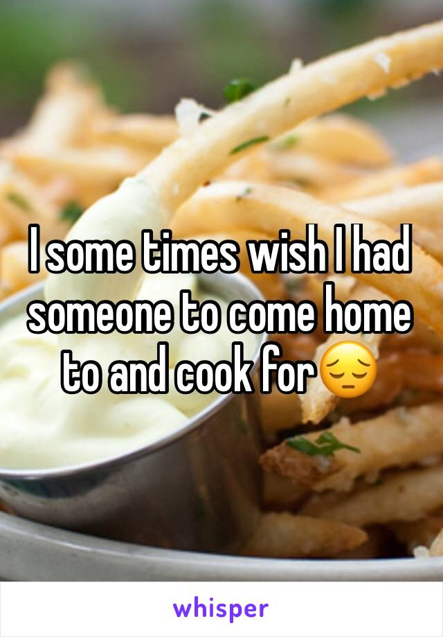 I some times wish I had someone to come home to and cook for😔