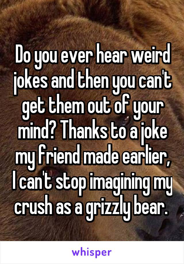 Do you ever hear weird jokes and then you can't get them out of your mind? Thanks to a joke my friend made earlier, I can't stop imagining my crush as a grizzly bear.