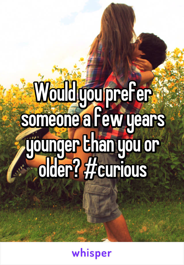 Would you prefer someone a few years younger than you or older? #curious