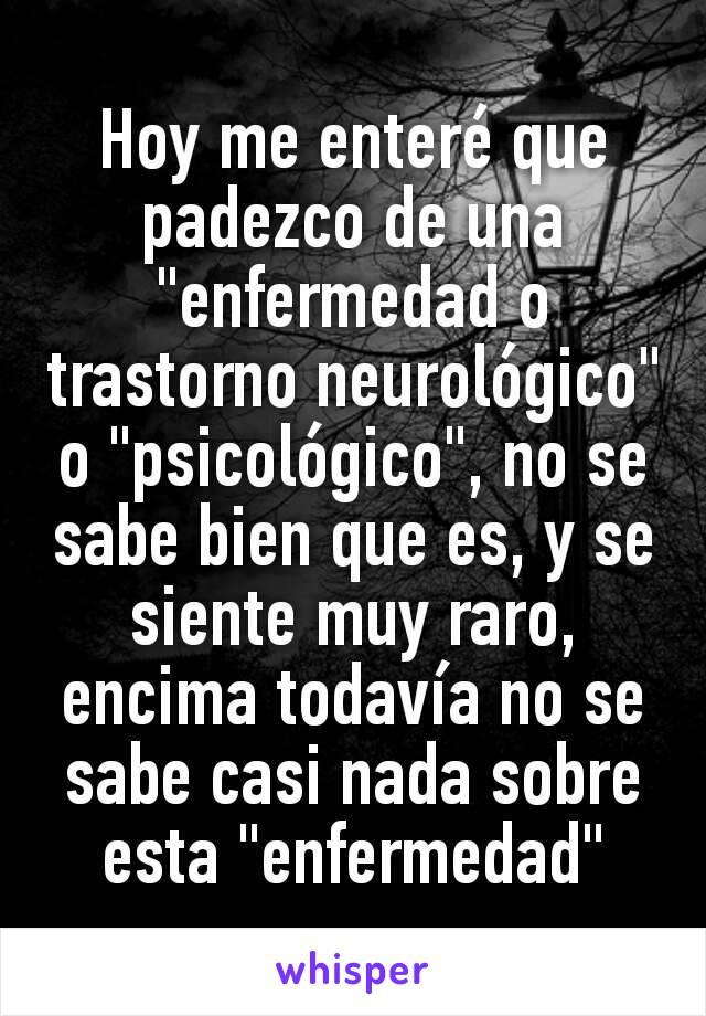 """Hoy me enteré que padezco de una """"enfermedad o trastorno neurológico"""" o """"psicológico"""", no se sabe bien que es, y se siente muy raro, encima todavía no se sabe casi nada sobre esta """"enfermedad"""""""
